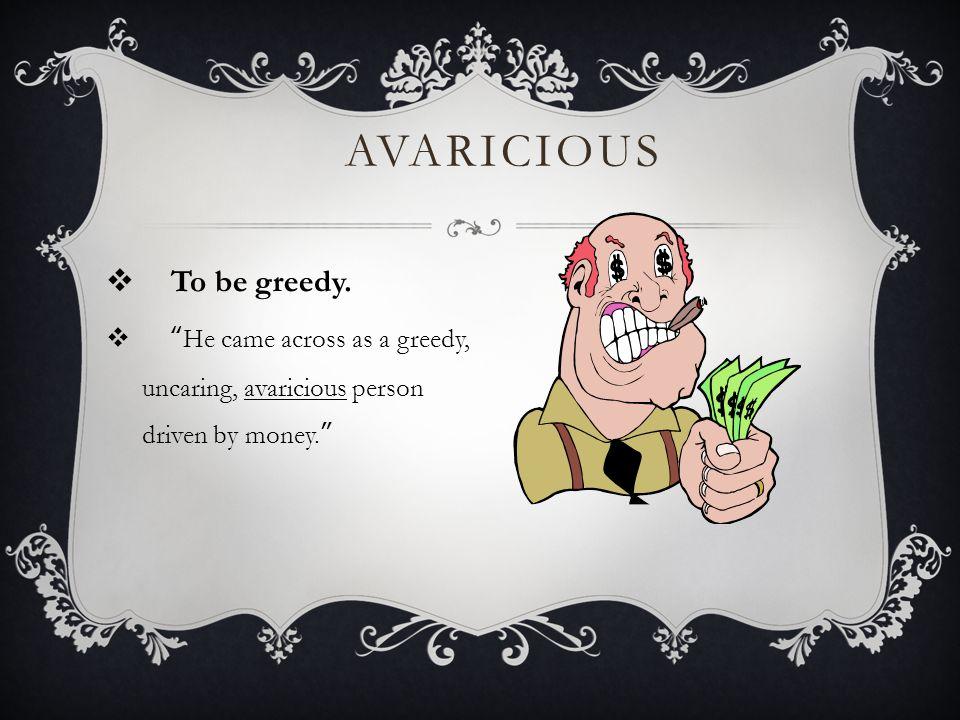 AVARICIOUS  To be greedy.