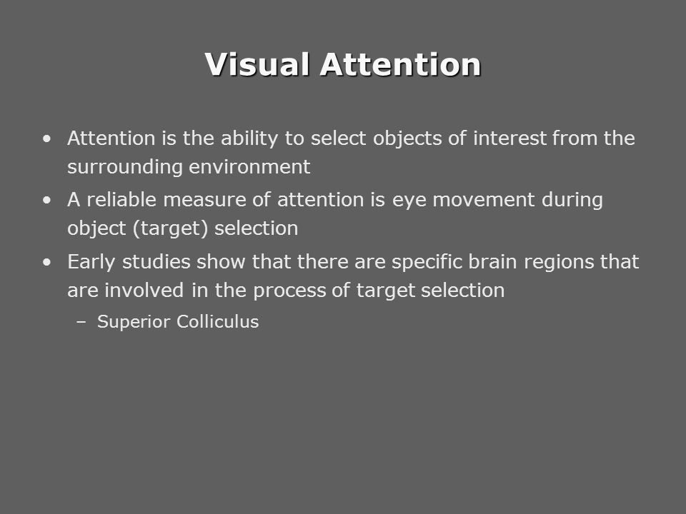 Visual Attention Attention is the ability to select objects of interest from the surrounding environment A reliable measure of attention is eye movement during object (target) selection Early studies show that there are specific brain regions that are involved in the process of target selection –Superior Colliculus –Frontal Eye Field