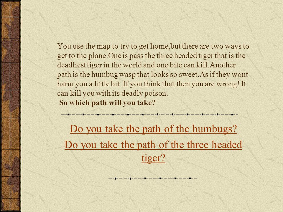 You use the map to try to get home,but there are two ways to get to the plane.One is pass the three headed tiger that is the deadliest tiger in the world and one bite can kill.Another path is the humbug wasp that looks so sweet.As if they wont harm you a little bit.If you think that,then you are wrong.