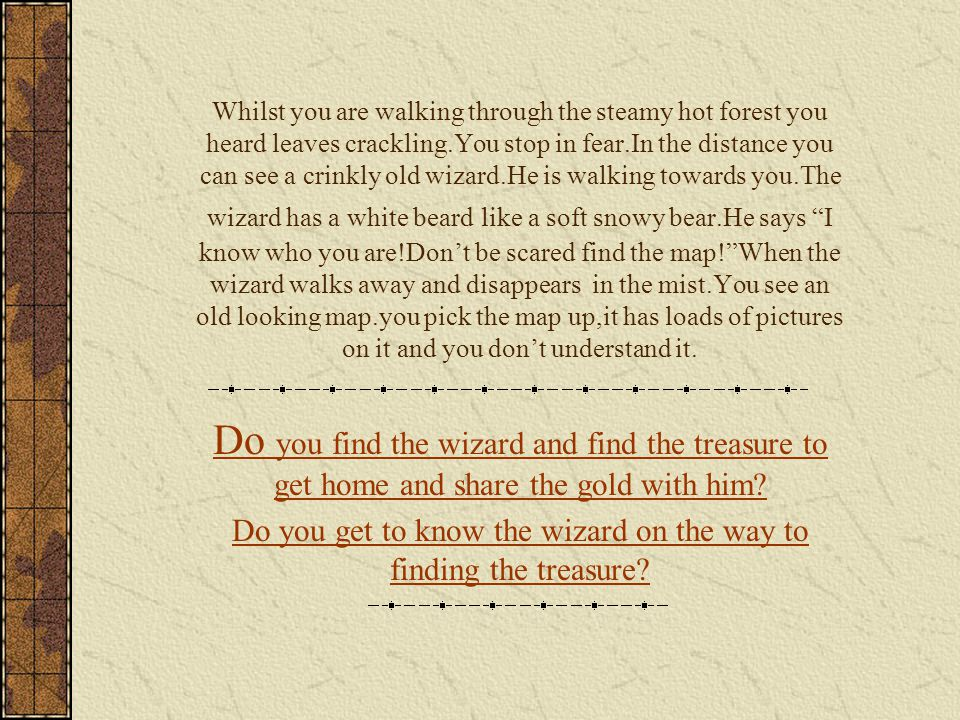 Whilst you are walking through the steamy hot forest you heard leaves crackling.You stop in fear.In the distance you can see a crinkly old wizard.He is walking towards you.The wizard has a white beard like a soft snowy bear.He says I know who you are!Don't be scared find the map! When the wizard walks away and disappears in the mist.You see an old looking map.you pick the map up,it has loads of pictures on it and you don't understand it.