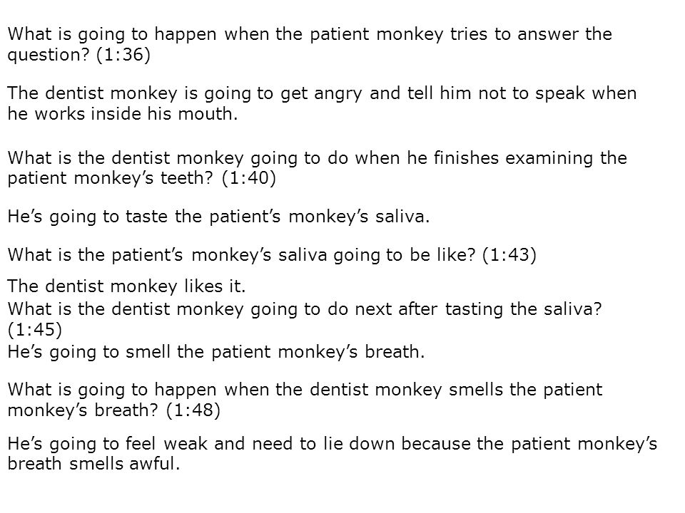 What is going to happen when the patient monkey tries to answer the question.