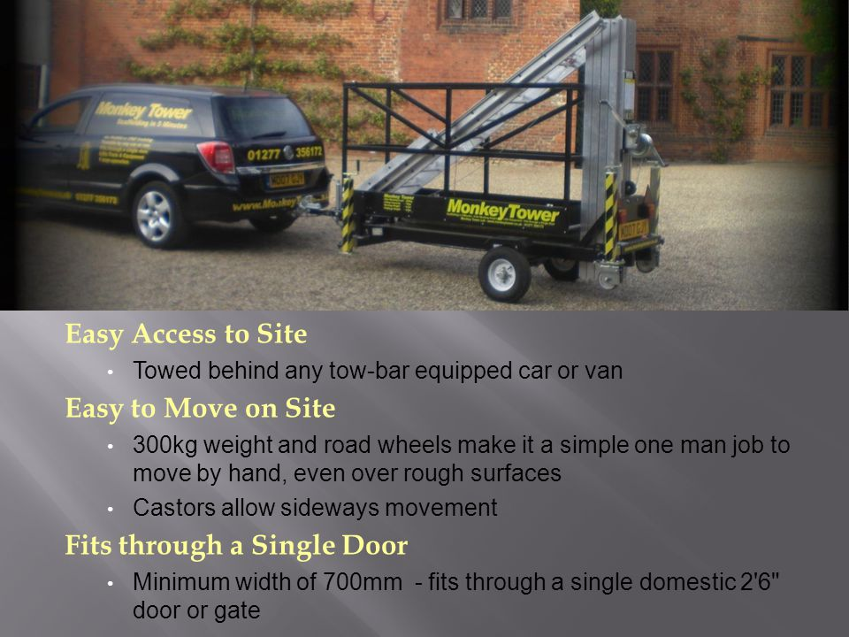 Easy Access to Site Towed behind any tow-bar equipped car or van Easy to Move on Site 300kg weight and road wheels make it a simple one man job to move by hand, even over rough surfaces Castors allow sideways movement Fits through a Single Door Minimum width of 700mm - fits through a single domestic 2 6 door or gate