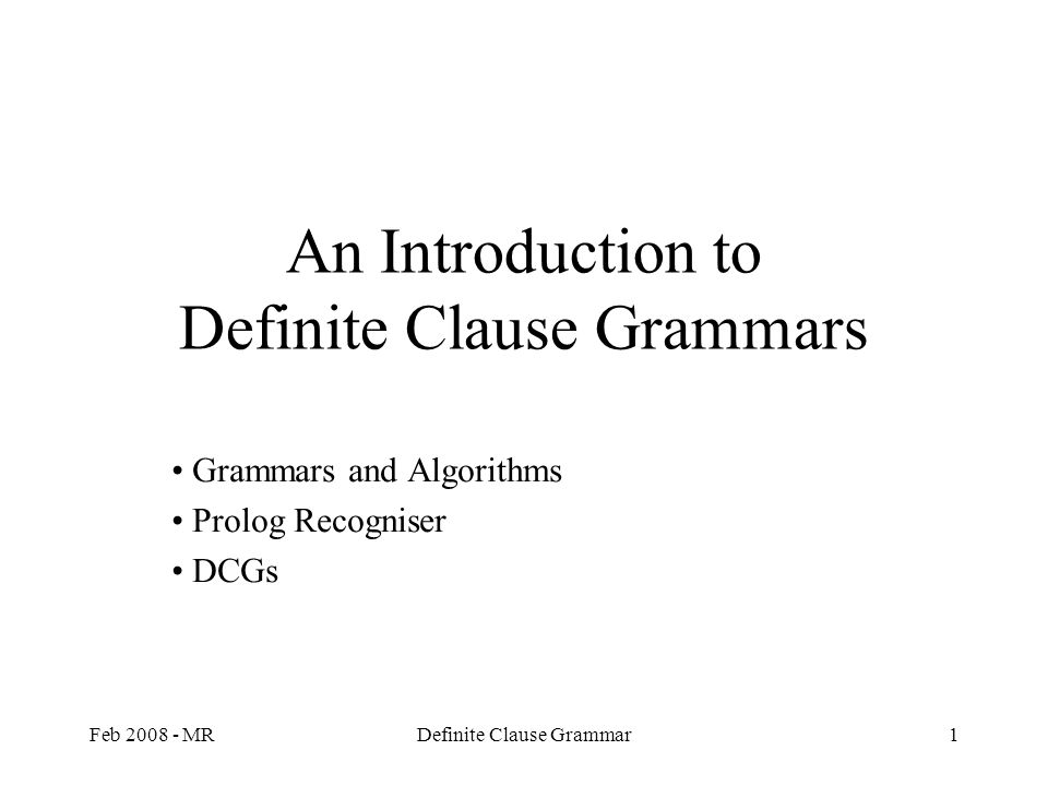 Feb 2008 - MRDefinite Clause Grammar1 An Introduction to Definite Clause Grammars Grammars and Algorithms Prolog Recogniser DCGs