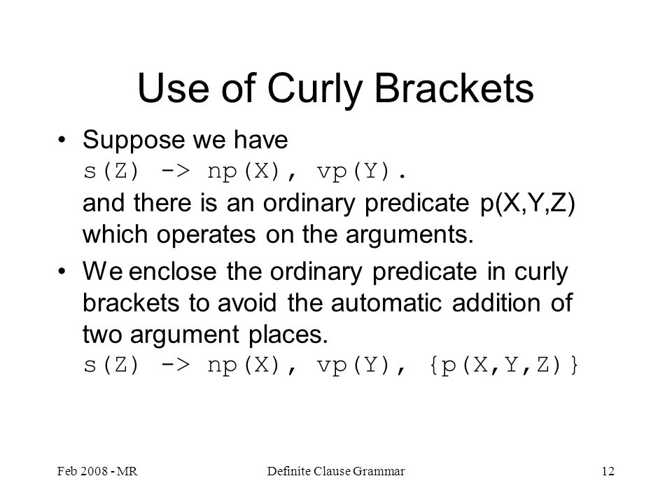 Feb 2008 - MRDefinite Clause Grammar12 Use of Curly Brackets Suppose we have s(Z) -> np(X), vp(Y).