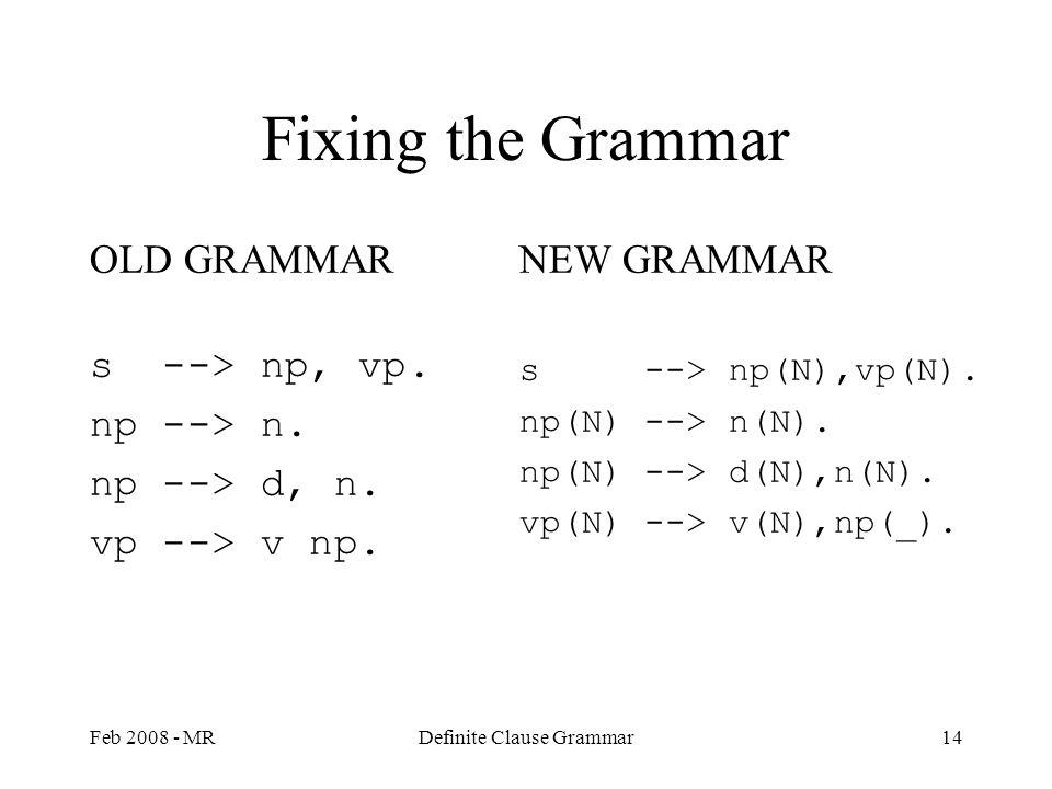 Feb 2008 - MRDefinite Clause Grammar14 Fixing the Grammar OLD GRAMMAR s --> np, vp. np --> n. np --> d, n. vp --> v np. NEW GRAMMAR s --> np(N),vp(N).