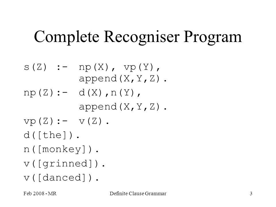 Feb 2008 - MRDefinite Clause Grammar3 Complete Recogniser Program s(Z) :-np(X), vp(Y), append(X,Y,Z). np(Z):-d(X),n(Y), append(X,Y,Z). vp(Z):-v(Z). d(