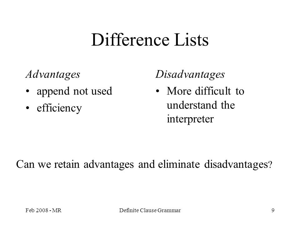 Feb 2008 - MRDefinite Clause Grammar9 Difference Lists Advantages append not used efficiency Disadvantages More difficult to understand the interpreter Can we retain advantages and eliminate disadvantages