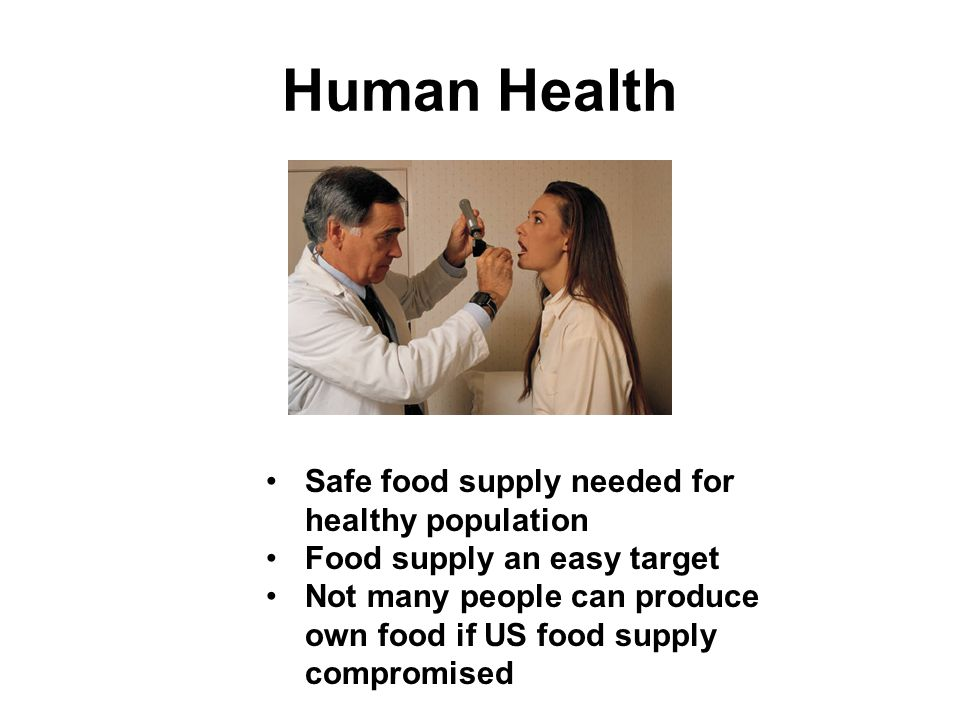 Human Health Safe food supply needed for healthy population Food supply an easy target Not many people can produce own food if US food supply compromised