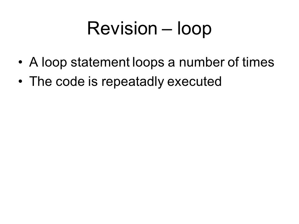 Revision – loop A loop statement loops a number of times The code is repeatadly executed