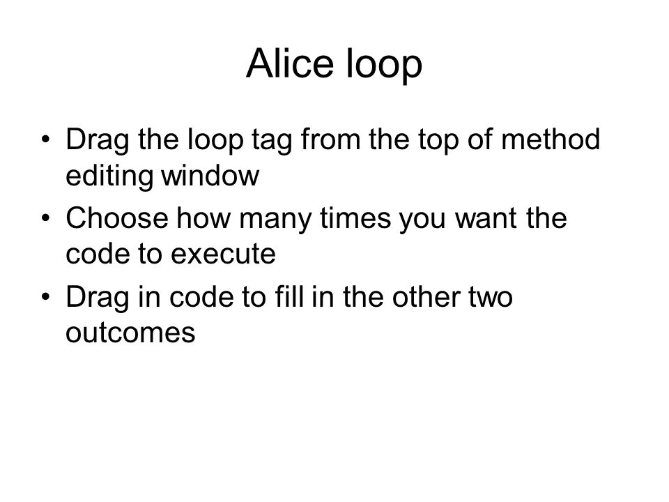 Alice loop Drag the loop tag from the top of method editing window Choose how many times you want the code to execute Drag in code to fill in the other two outcomes