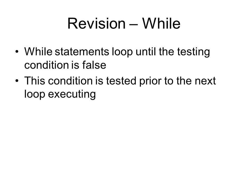 Revision – While While statements loop until the testing condition is false This condition is tested prior to the next loop executing