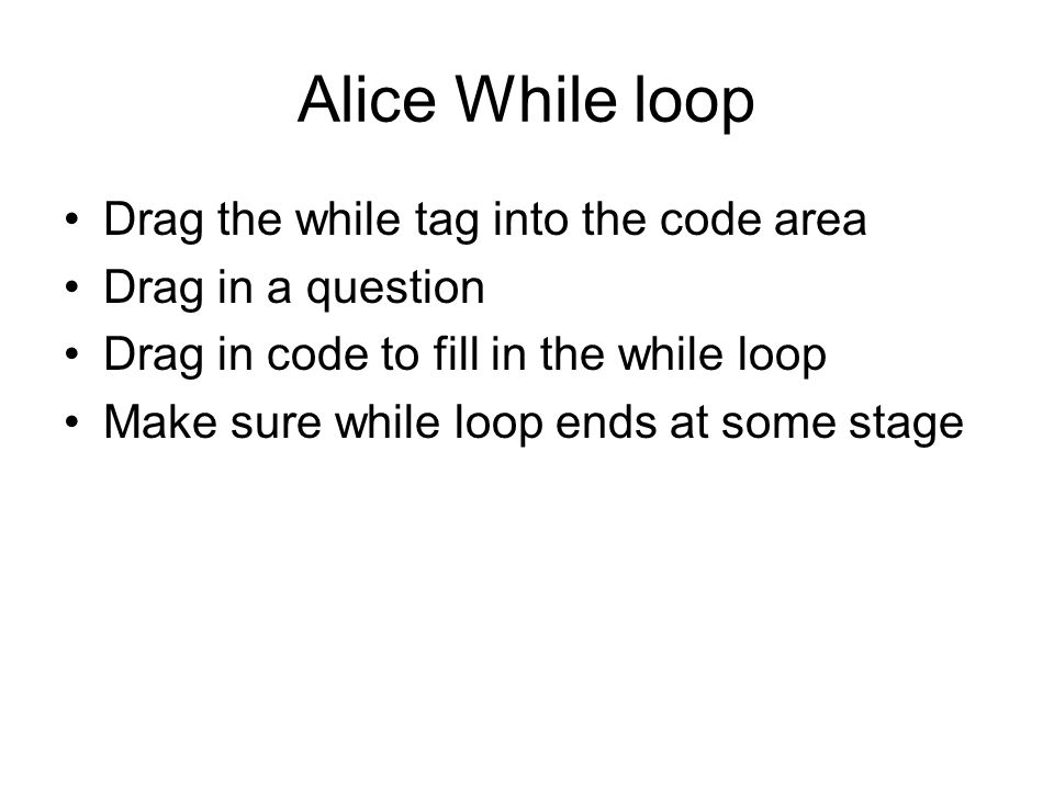 Alice While loop Drag the while tag into the code area Drag in a question Drag in code to fill in the while loop Make sure while loop ends at some stage