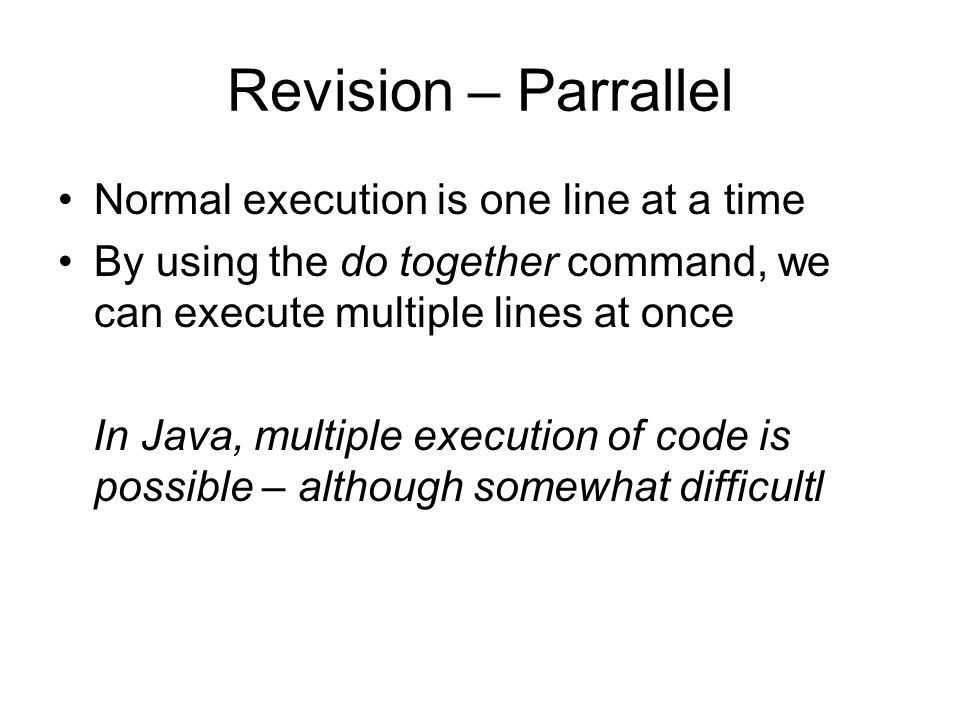 Revision – Parrallel Normal execution is one line at a time By using the do together command, we can execute multiple lines at once In Java, multiple execution of code is possible – although somewhat difficultl