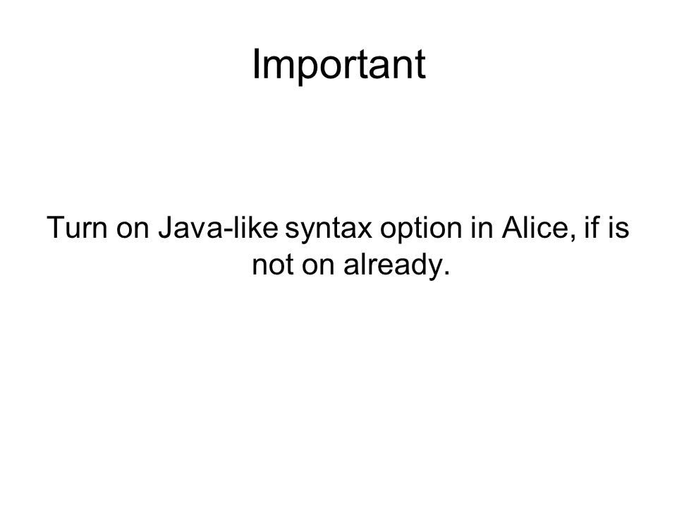 Important Turn on Java-like syntax option in Alice, if is not on already.