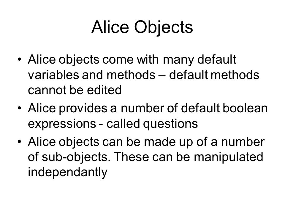 Alice Objects Alice objects come with many default variables and methods – default methods cannot be edited Alice provides a number of default boolean expressions - called questions Alice objects can be made up of a number of sub-objects.