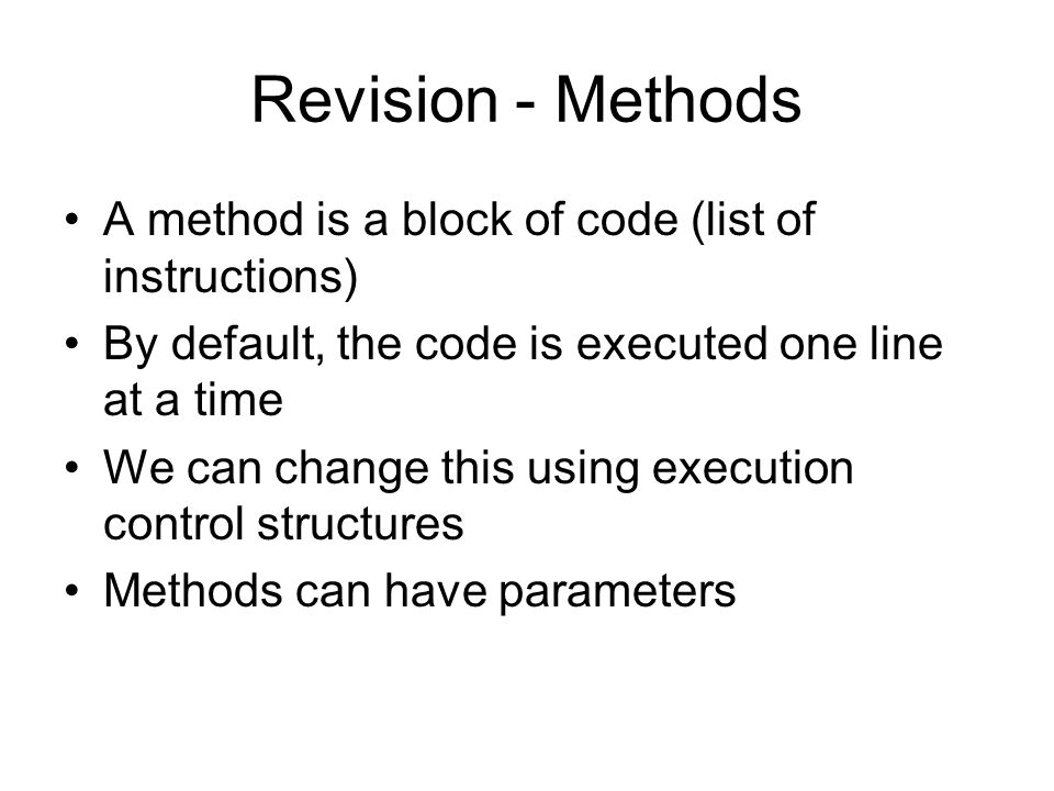 Revision - Methods A method is a block of code (list of instructions) By default, the code is executed one line at a time We can change this using execution control structures Methods can have parameters