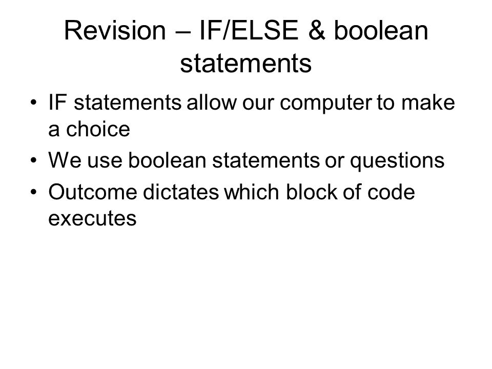 Revision – IF/ELSE & boolean statements IF statements allow our computer to make a choice We use boolean statements or questions Outcome dictates which block of code executes
