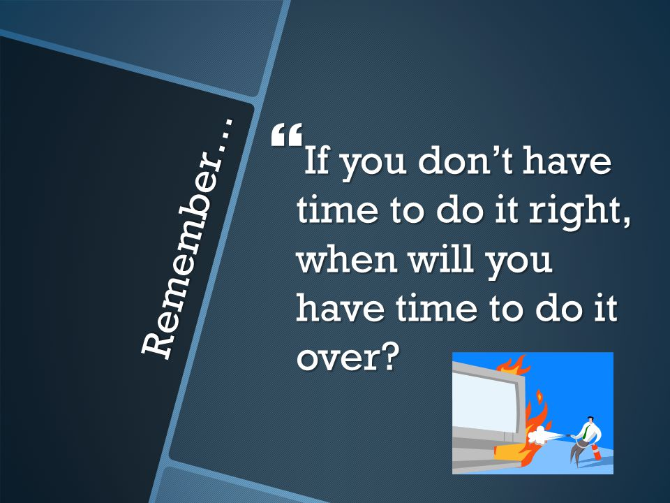 Remember…  If you don't have time to do it right, when will you have time to do it over