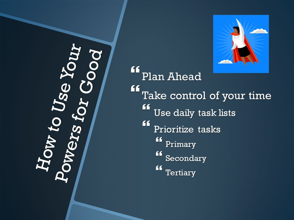 How to Use Your Powers for Good  Plan Ahead  Take control of your time  Use daily task lists  Prioritize tasks  Primary  Secondary  Tertiary