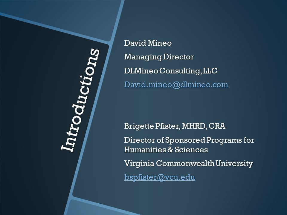 Introductions David Mineo Managing Director DLMineo Consulting, LLC David.mineo@dlmineo.com Brigette Pfister, MHRD, CRA Director of Sponsored Programs for Humanities & Sciences Virginia Commonwealth University bspfister@vcu.edu