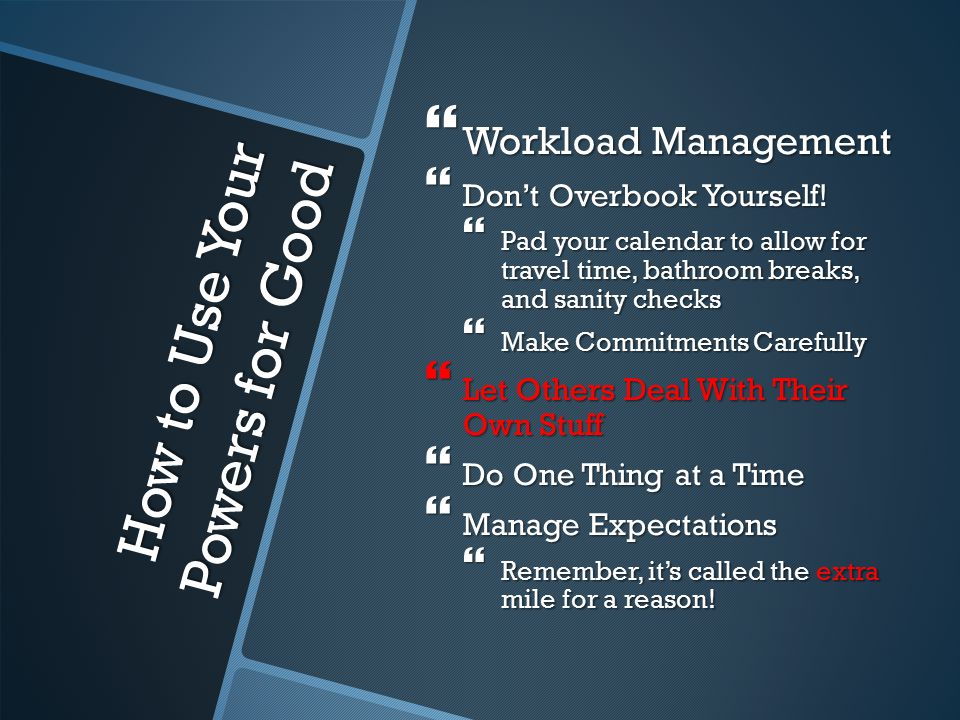How to Use Your Powers for Good  Workload Management  Don't Overbook Yourself.