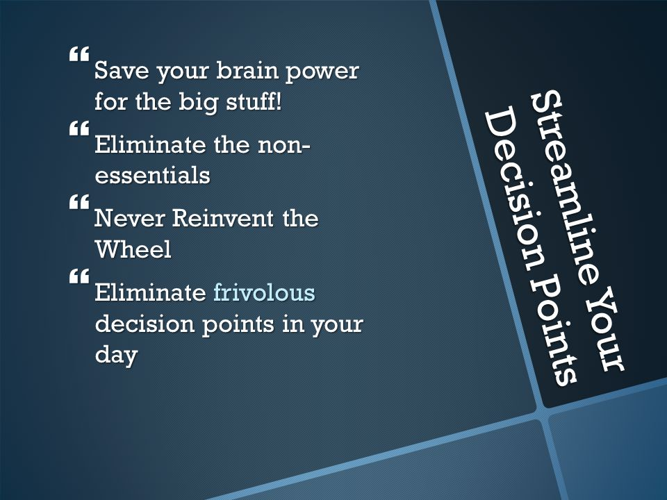 Streamline Your Decision Points  Save your brain power for the big stuff.