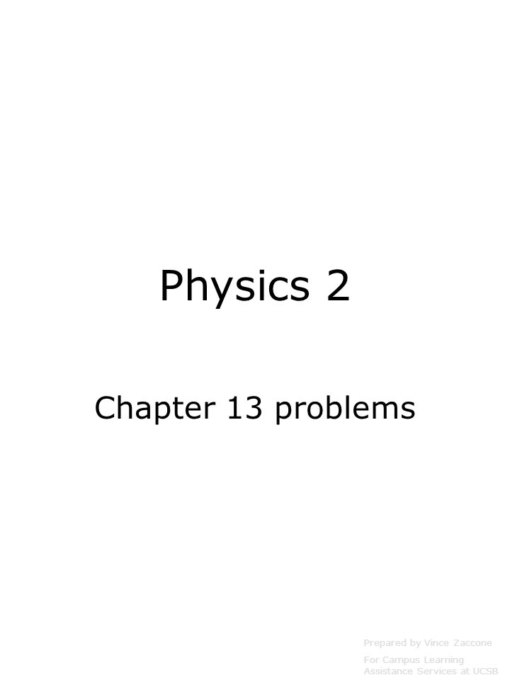 Physics 2 Chapter 13 problems Prepared by Vince Zaccone For Campus Learning Assistance Services at UCSB