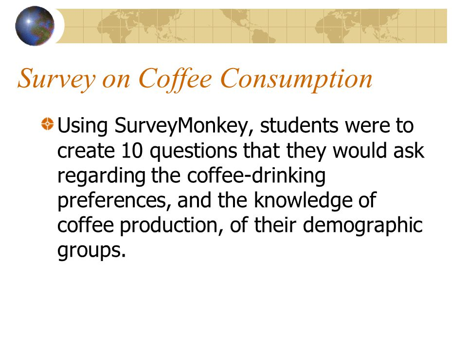 Survey on Coffee Consumption Using SurveyMonkey, students were to create 10 questions that they would ask regarding the coffee-drinking preferences, and the knowledge of coffee production, of their demographic groups.