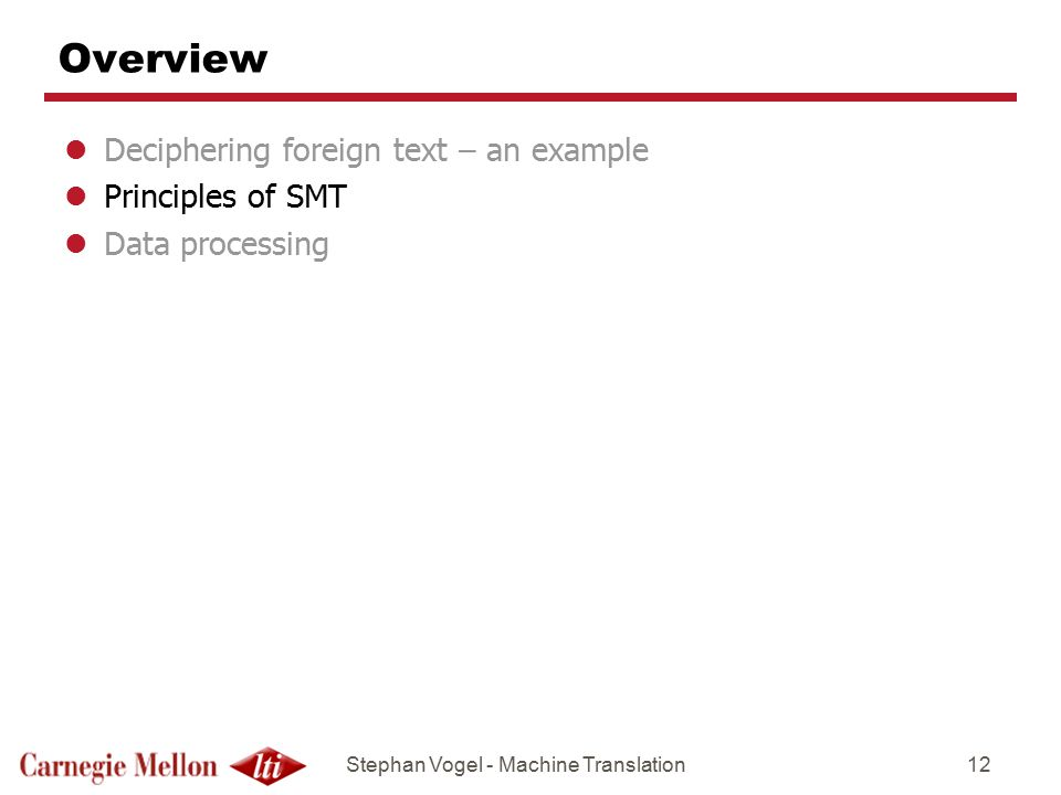 Stephan Vogel - Machine Translation12 Overview lDeciphering foreign text – an example lPrinciples of SMT lData processing