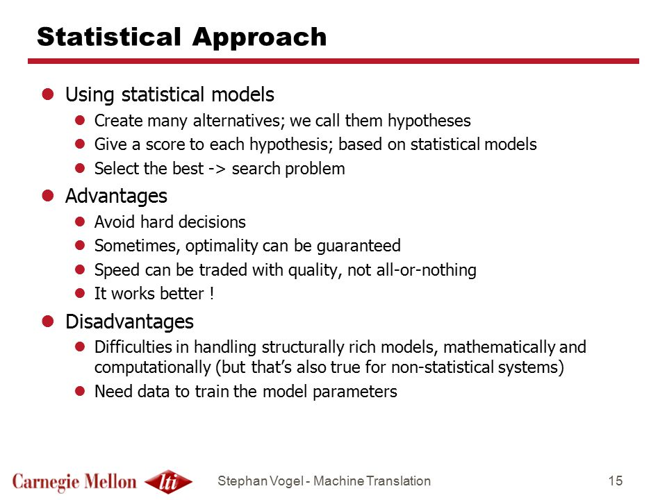 Stephan Vogel - Machine Translation15 Statistical Approach lUsing statistical models lCreate many alternatives; we call them hypotheses lGive a score to each hypothesis; based on statistical models lSelect the best -> search problem lAdvantages lAvoid hard decisions lSometimes, optimality can be guaranteed lSpeed can be traded with quality, not all-or-nothing lIt works better .