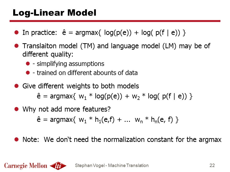 Stephan Vogel - Machine Translation22 Log-Linear Model lIn practice: ê = argmax{ log(p(e)) + log( p(f | e)) } lTranslaiton model (TM) and language model (LM) may be of different quality: l- simplifying assumptions l- trained on different abounts of data lGive different weights to both models ê = argmax{ w 1 * log(p(e)) + w 2 * log( p(f | e)) } lWhy not add more features.