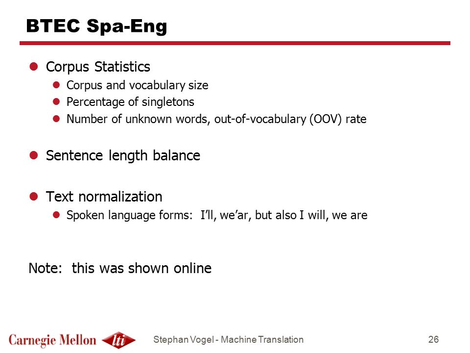 Stephan Vogel - Machine Translation26 BTEC Spa-Eng lCorpus Statistics lCorpus and vocabulary size lPercentage of singletons lNumber of unknown words, out-of-vocabulary (OOV) rate lSentence length balance lText normalization lSpoken language forms: I'll, we'ar, but also I will, we are Note: this was shown online