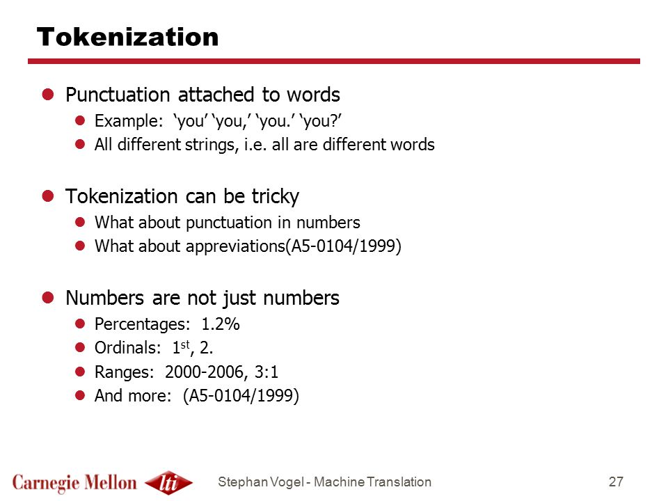 Stephan Vogel - Machine Translation27 Tokenization lPunctuation attached to words lExample: 'you' 'you,' 'you.' 'you?' lAll different strings, i.e.
