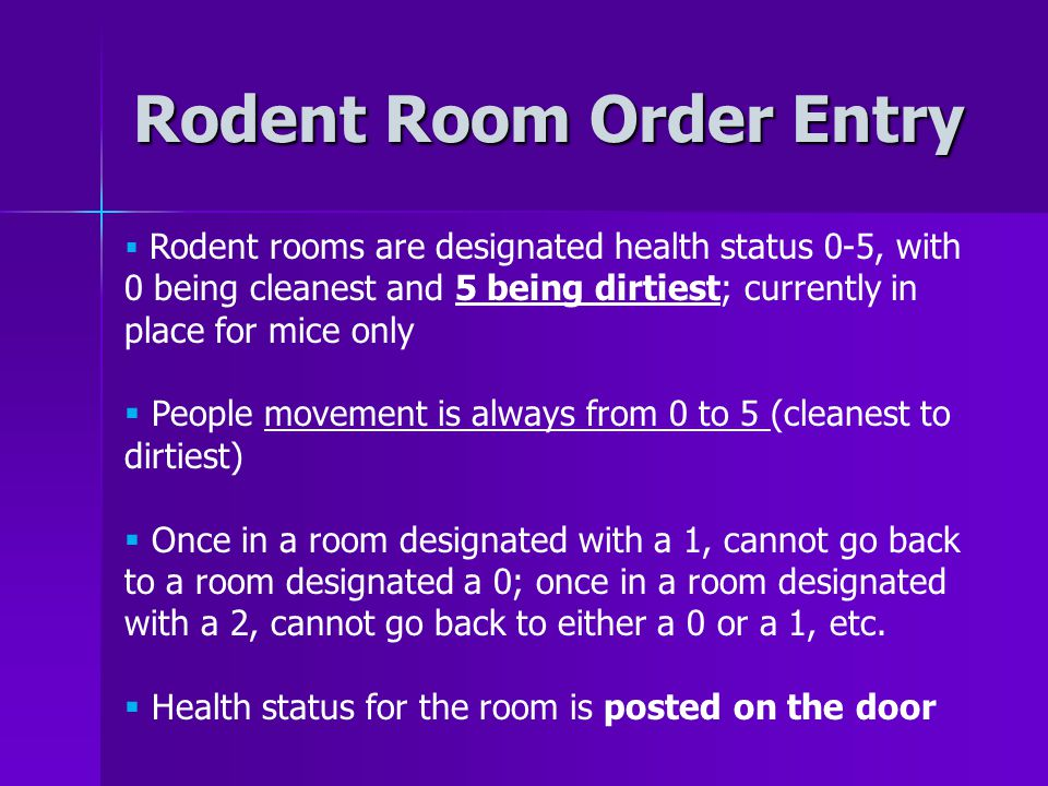 Rodent Room Order Entry  Rodent rooms are designated health status 0-5, with 0 being cleanest and 5 being dirtiest; currently in place for mice only  People movement is always from 0 to 5 (cleanest to dirtiest)  Once in a room designated with a 1, cannot go back to a room designated a 0; once in a room designated with a 2, cannot go back to either a 0 or a 1, etc.