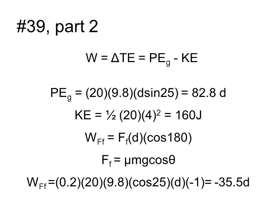 #39, part 2 PE g = (20)(9.8)(dsin25) = 82.8 d KE = ½ (20)(4) 2 = 160J W Ff = F f (d)(cos180) F f = µmgcosθ W Ff =(0.2)(20)(9.8)(cos25)(d)(-1)= -35.5d W = ΔTE = PE g - KE