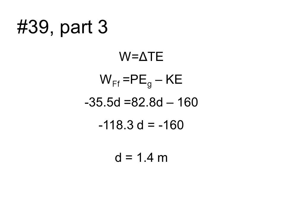 #39, part 3 W=ΔTE W Ff =PE g – KE -35.5d =82.8d – 160 -118.3 d = -160 d = 1.4 m