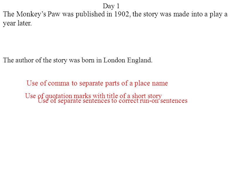 Day 1 Use of quotation marks with title of a short story Use of separate sentences to correct run-on sentences Use of comma to separate parts of a place name The Monkey's Paw was published in 1902, the story was made into a play a year later.