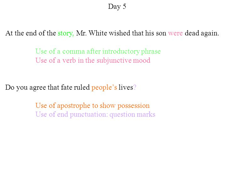 Day 5 At the end of the story, Mr. White wished that his son were dead again. Use of a comma after introductory phrase Use of a verb in the subjunctiv