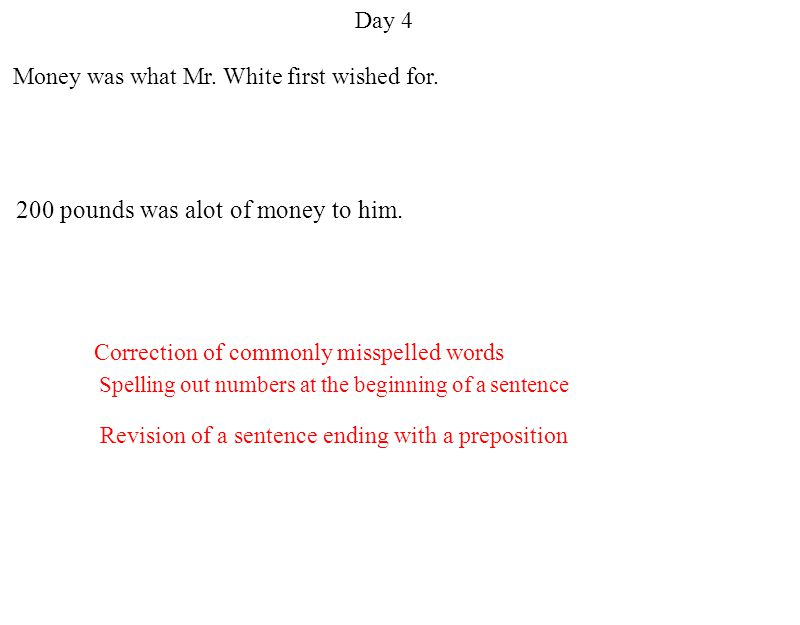 Day 4 Revision of a sentence ending with a preposition Spelling out numbers at the beginning of a sentence Correction of commonly misspelled words Money was what Mr.