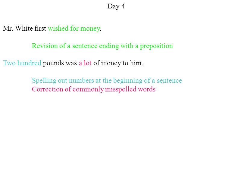 Day 4 Mr. White first wished for money. Revision of a sentence ending with a preposition Two hundred pounds was a lot of money to him. Spelling out nu
