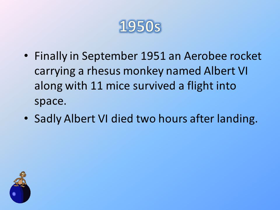 Finally in September 1951 an Aerobee rocket carrying a rhesus monkey named Albert VI along with 11 mice survived a flight into space.
