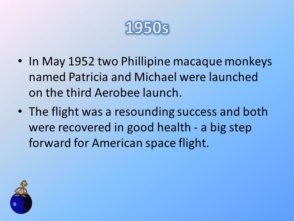 In May 1952 two Phillipine macaque monkeys named Patricia and Michael were launched on the third Aerobee launch.
