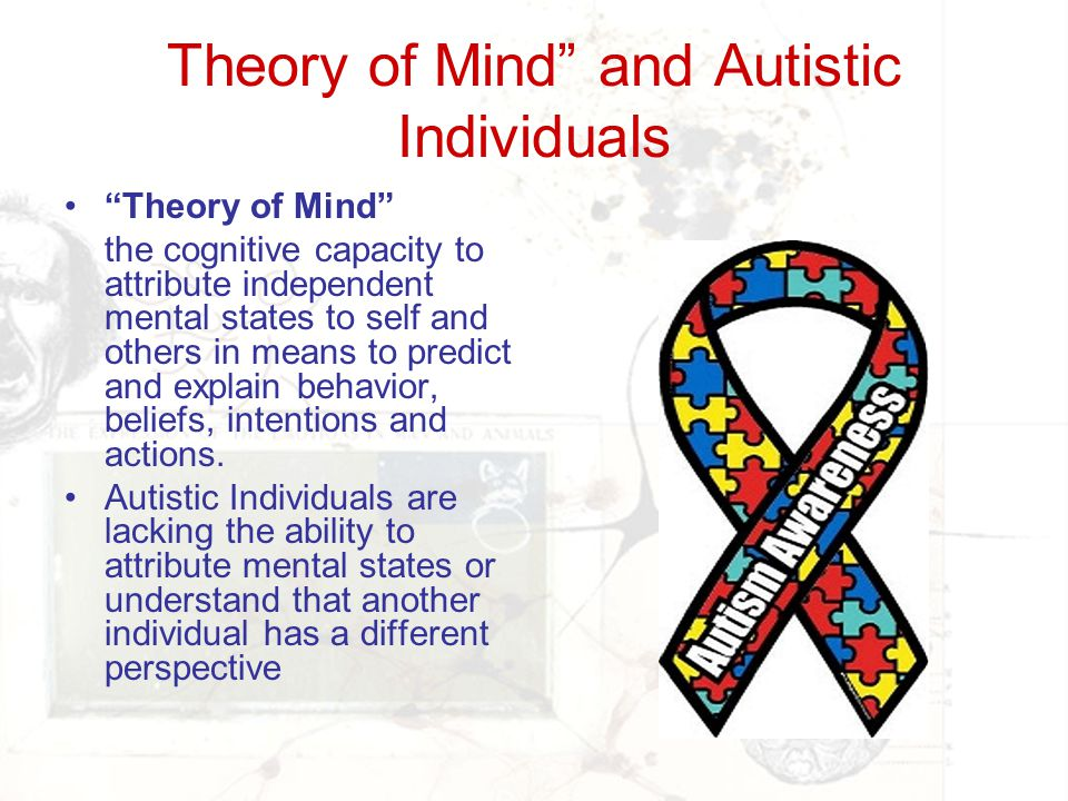 """Theory of Mind"""" and Autistic Individuals """"Theory of Mind"""" the cognitive capacity to attribute independent mental states to self and others in means to"""