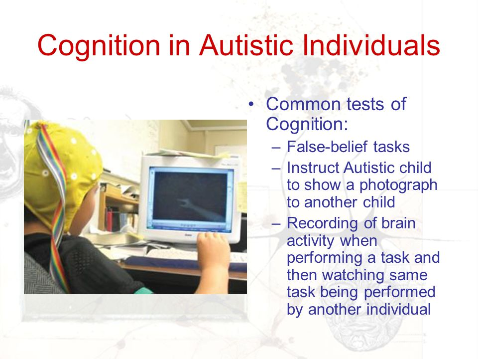 Cognition in Autistic Individuals Common tests of Cognition: –False-belief tasks –Instruct Autistic child to show a photograph to another child –Recor