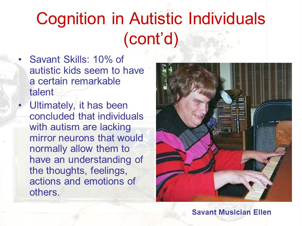 Cognition in Autistic Individuals (cont'd) Savant Skills: 10% of autistic kids seem to have a certain remarkable talent Ultimately, it has been conclu