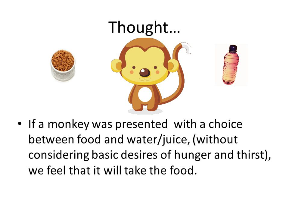 Thought… If a monkey was presented with a choice between food and water/juice, (without considering basic desires of hunger and thirst), we feel that it will take the food.