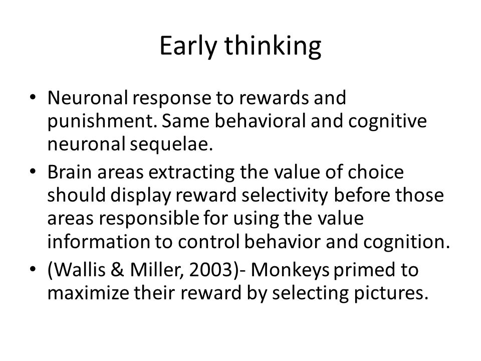 Early thinking Neuronal response to rewards and punishment. Same behavioral and cognitive neuronal sequelae. Brain areas extracting the value of choic