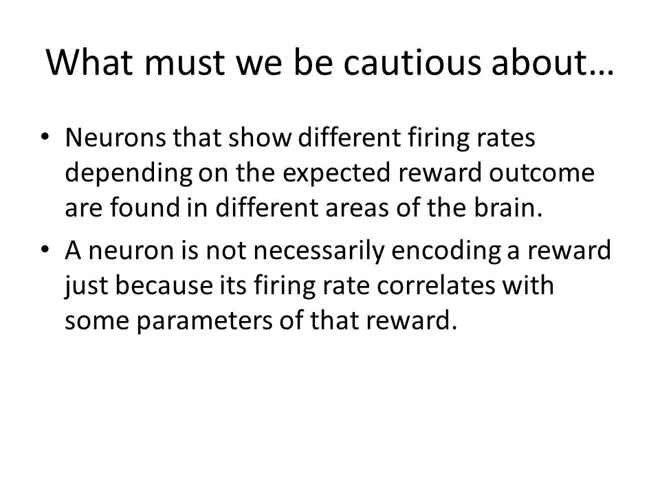 What must we be cautious about… Neurons that show different firing rates depending on the expected reward outcome are found in different areas of the