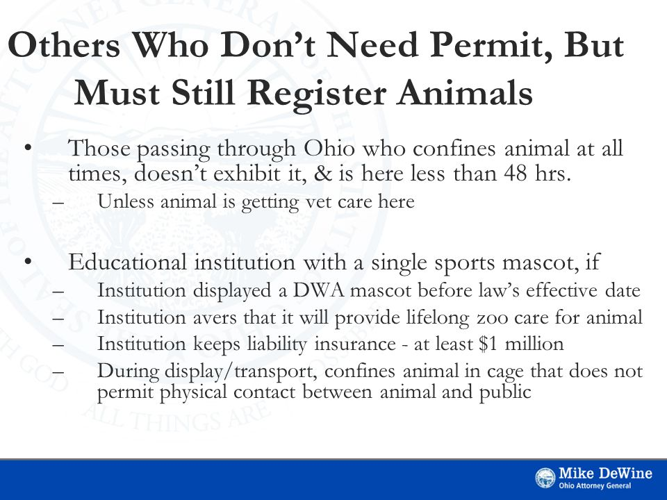 Others Who Don't Need Permit, But Must Still Register Animals Those passing through Ohio who confines animal at all times, doesn't exhibit it, & is here less than 48 hrs.