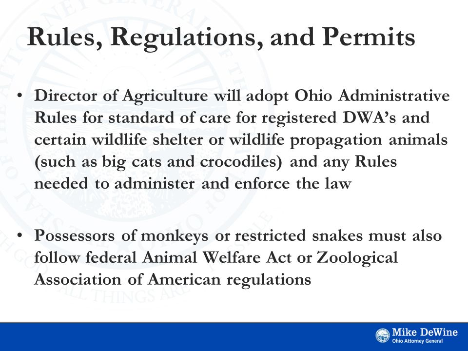 Rules, Regulations, and Permits Director of Agriculture will adopt Ohio Administrative Rules for standard of care for registered DWA's and certain wildlife shelter or wildlife propagation animals (such as big cats and crocodiles) and any Rules needed to administer and enforce the law Possessors of monkeys or restricted snakes must also follow federal Animal Welfare Act or Zoological Association of American regulations